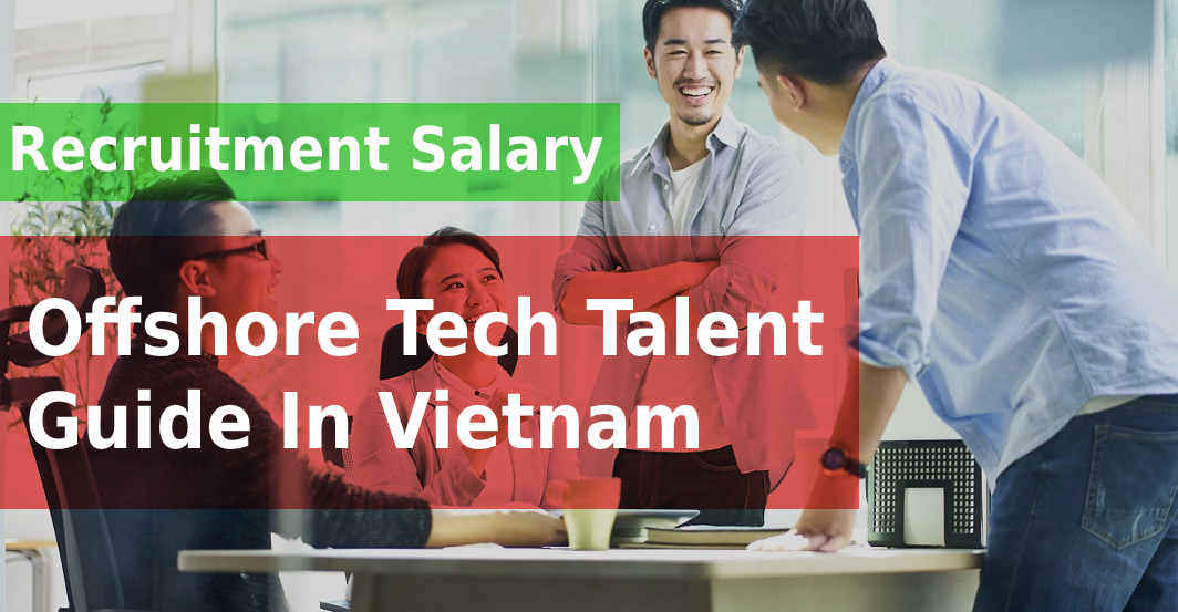 The Recruiment Salary Guide For Offshore Tech Talent Hire In Vietnam